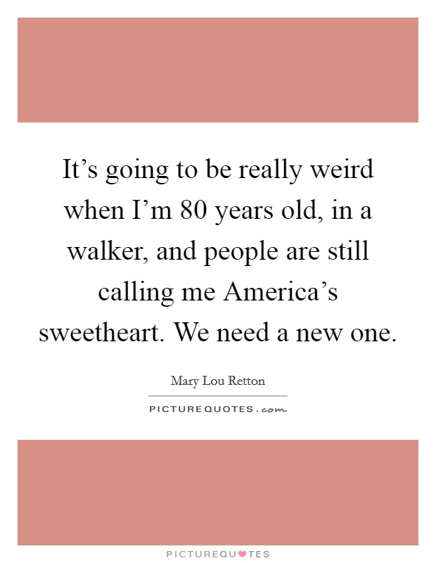 It's going to be really weird when I'm 80 years old, in a walker, and people are still calling me America's sweetheart. We need a new one Picture Quote #1