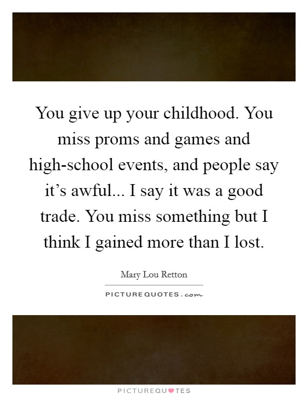You give up your childhood. You miss proms and games and high-school events, and people say it's awful... I say it was a good trade. You miss something but I think I gained more than I lost Picture Quote #1