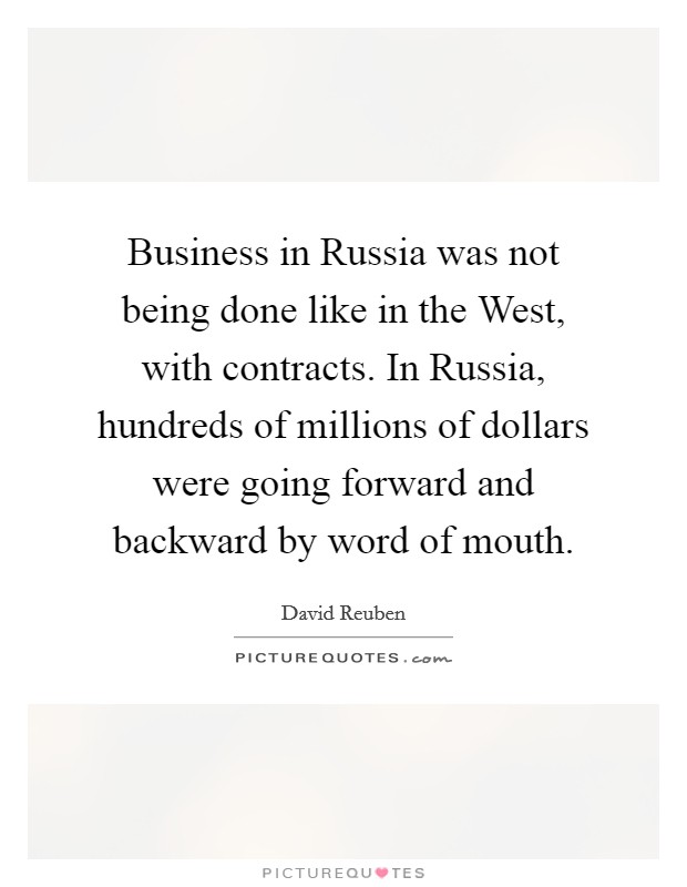 Business in Russia was not being done like in the West, with contracts. In Russia, hundreds of millions of dollars were going forward and backward by word of mouth Picture Quote #1