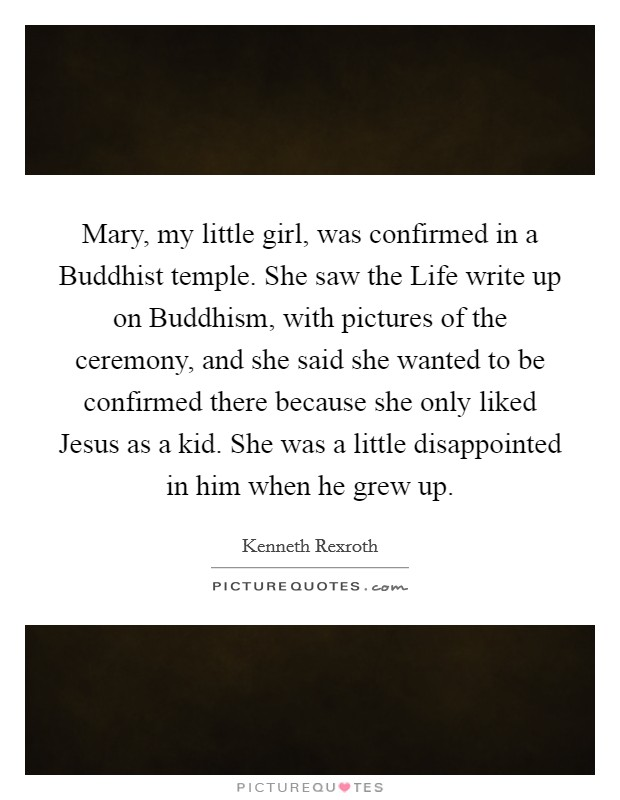 Mary, my little girl, was confirmed in a Buddhist temple. She saw the Life write up on Buddhism, with pictures of the ceremony, and she said she wanted to be confirmed there because she only liked Jesus as a kid. She was a little disappointed in him when he grew up Picture Quote #1