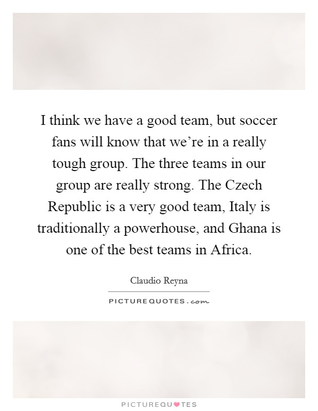 I think we have a good team, but soccer fans will know that we're in a really tough group. The three teams in our group are really strong. The Czech Republic is a very good team, Italy is traditionally a powerhouse, and Ghana is one of the best teams in Africa Picture Quote #1