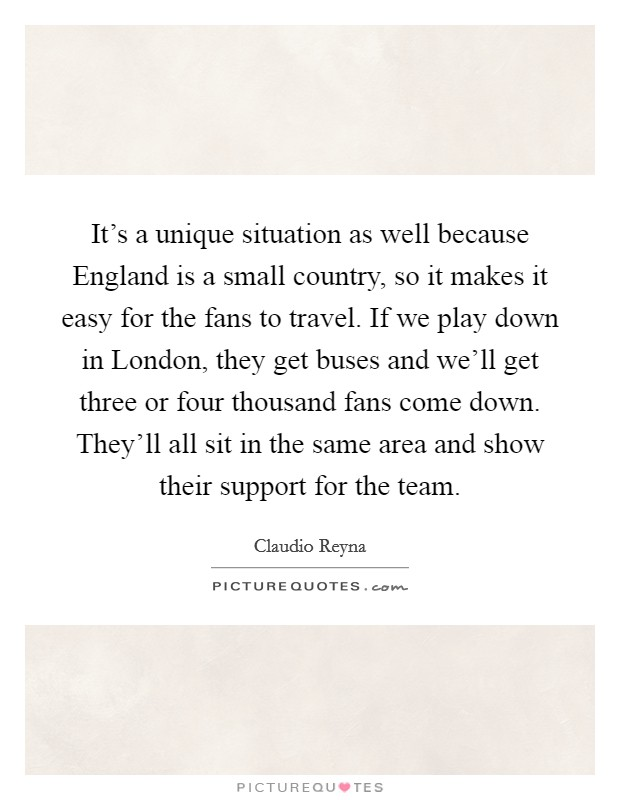 It's a unique situation as well because England is a small country, so it makes it easy for the fans to travel. If we play down in London, they get buses and we'll get three or four thousand fans come down. They'll all sit in the same area and show their support for the team Picture Quote #1