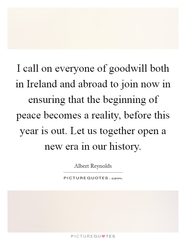 I call on everyone of goodwill both in Ireland and abroad to join now in ensuring that the beginning of peace becomes a reality, before this year is out. Let us together open a new era in our history Picture Quote #1
