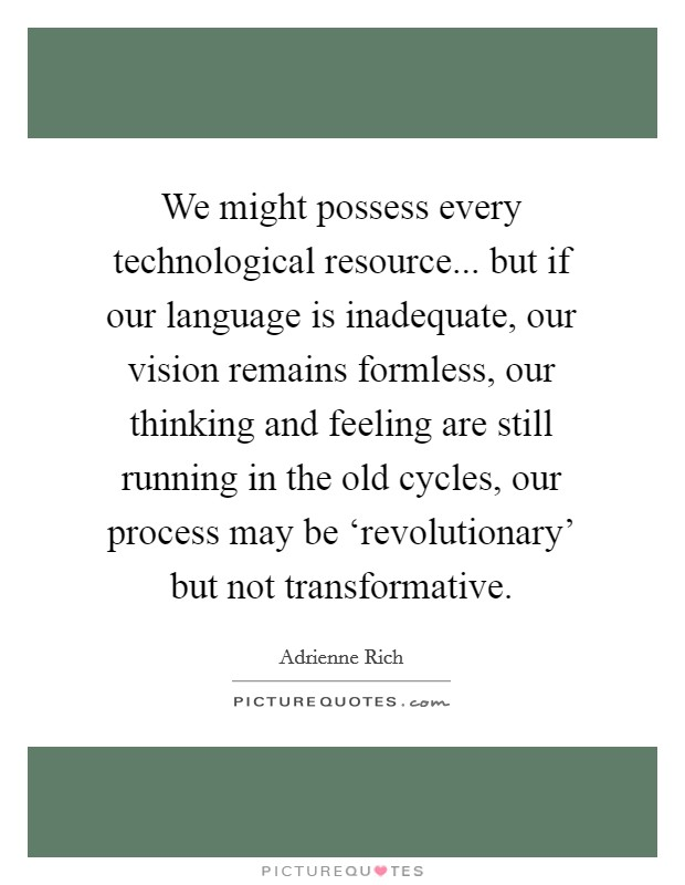 We might possess every technological resource... but if our language is inadequate, our vision remains formless, our thinking and feeling are still running in the old cycles, our process may be 'revolutionary' but not transformative Picture Quote #1
