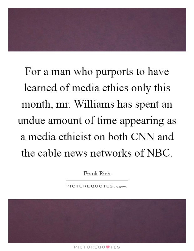 For a man who purports to have learned of media ethics only this month, mr. Williams has spent an undue amount of time appearing as a media ethicist on both CNN and the cable news networks of NBC Picture Quote #1