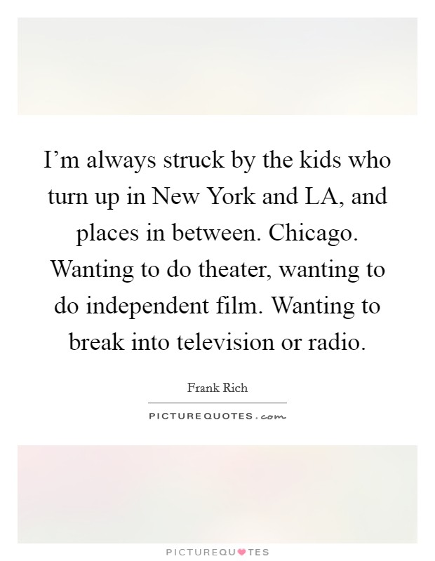 I'm always struck by the kids who turn up in New York and LA, and places in between. Chicago. Wanting to do theater, wanting to do independent film. Wanting to break into television or radio Picture Quote #1