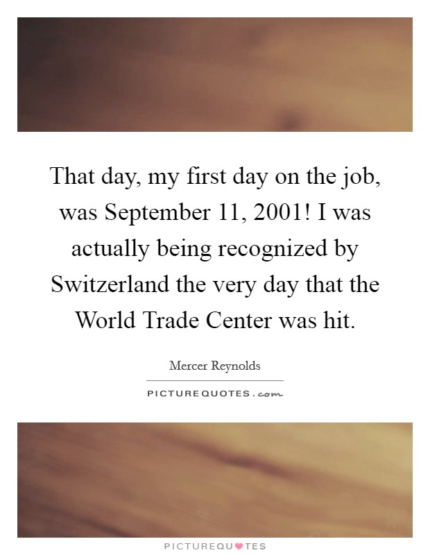 That day, my first day on the job, was September 11, 2001! I was actually being recognized by Switzerland the very day that the World Trade Center was hit Picture Quote #1