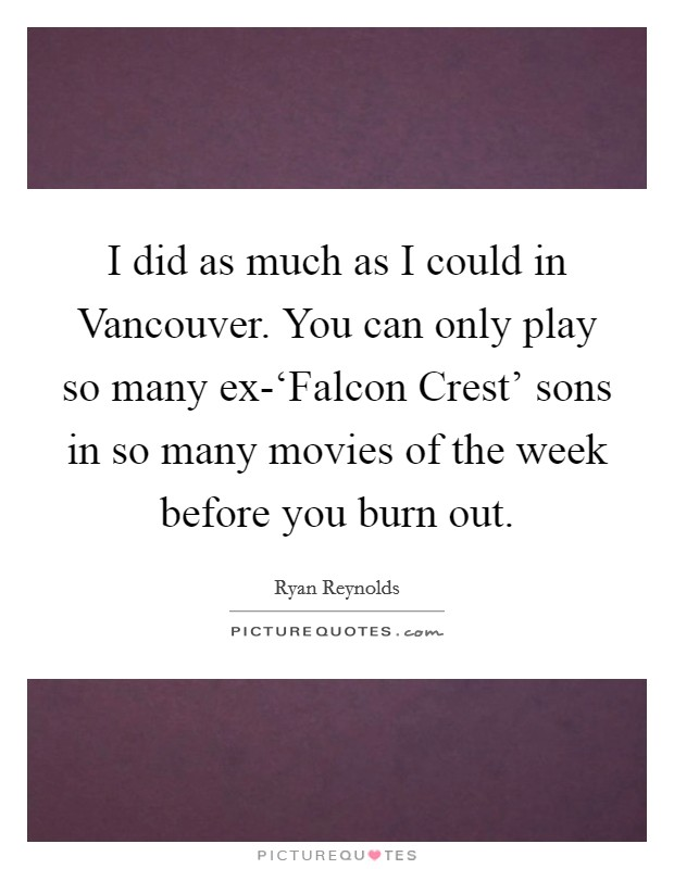 I did as much as I could in Vancouver. You can only play so many ex-'Falcon Crest' sons in so many movies of the week before you burn out Picture Quote #1