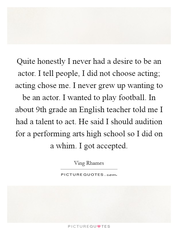 Quite honestly I never had a desire to be an actor. I tell people, I did not choose acting; acting chose me. I never grew up wanting to be an actor. I wanted to play football. In about 9th grade an English teacher told me I had a talent to act. He said I should audition for a performing arts high school so I did on a whim. I got accepted Picture Quote #1