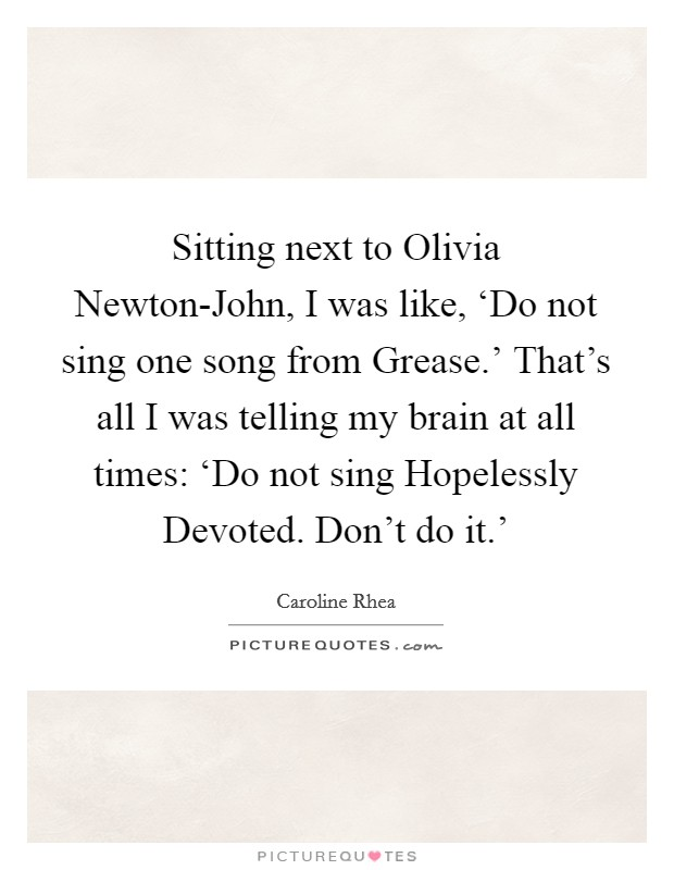 Sitting next to Olivia Newton-John, I was like, 'Do not sing one song from Grease.' That's all I was telling my brain at all times: 'Do not sing Hopelessly Devoted. Don't do it.' Picture Quote #1