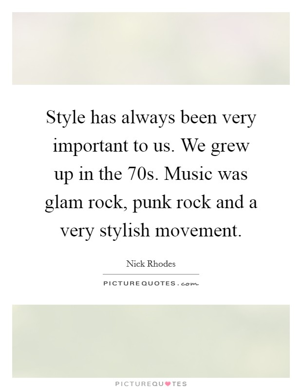 Style has always been very important to us. We grew up in the  70s. Music was glam rock, punk rock and a very stylish movement Picture Quote #1
