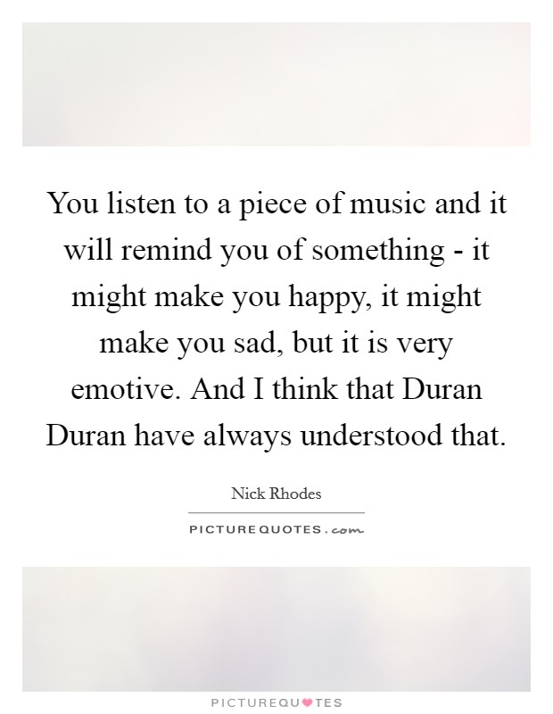 You listen to a piece of music and it will remind you of something - it might make you happy, it might make you sad, but it is very emotive. And I think that Duran Duran have always understood that Picture Quote #1