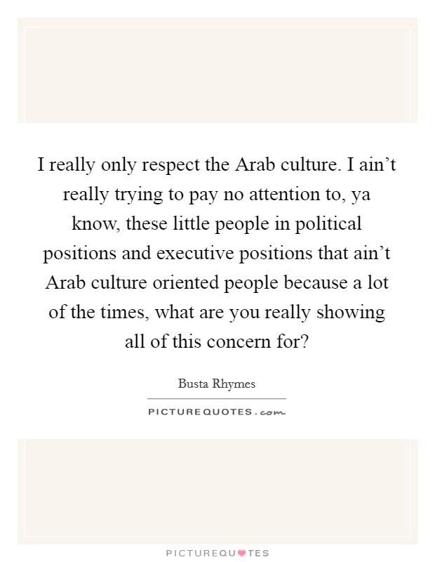 I really only respect the Arab culture. I ain't really trying to pay no attention to, ya know, these little people in political positions and executive positions that ain't Arab culture oriented people because a lot of the times, what are you really showing all of this concern for? Picture Quote #1