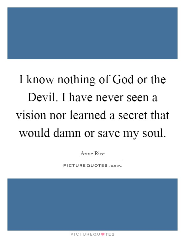 I know nothing of God or the Devil. I have never seen a vision nor learned a secret that would damn or save my soul Picture Quote #1
