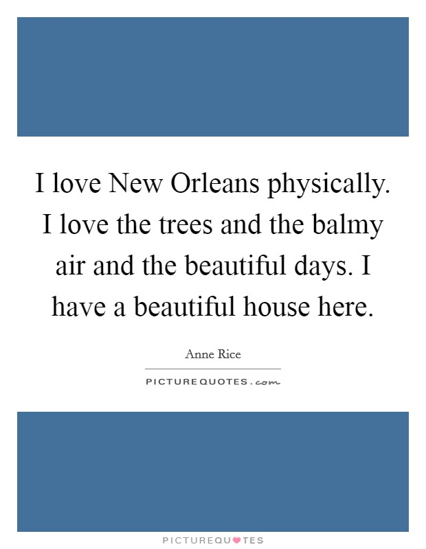 I love New Orleans physically. I love the trees and the balmy air and the beautiful days. I have a beautiful house here Picture Quote #1