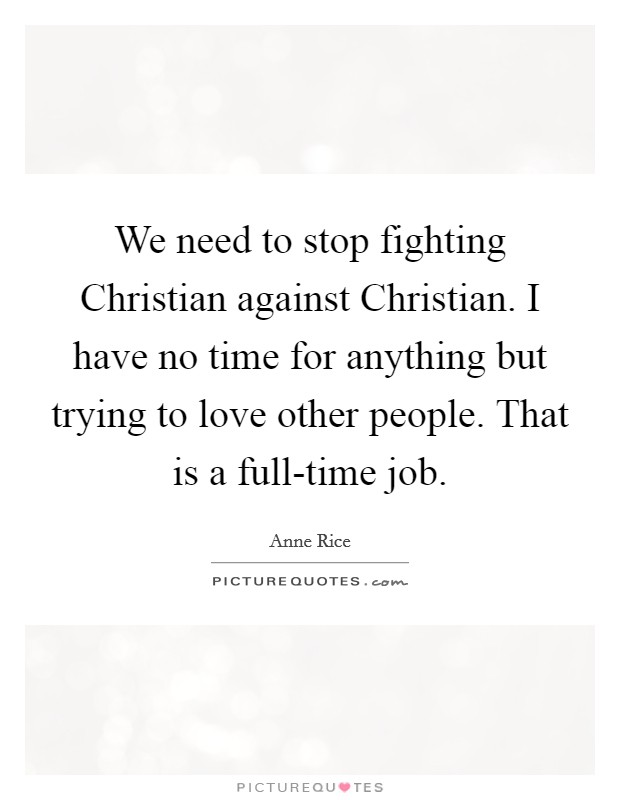 We need to stop fighting Christian against Christian. I have no time for anything but trying to love other people. That is a full-time job Picture Quote #1