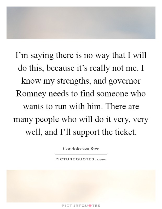 I'm saying there is no way that I will do this, because it's really not me. I know my strengths, and governor Romney needs to find someone who wants to run with him. There are many people who will do it very, very well, and I'll support the ticket Picture Quote #1