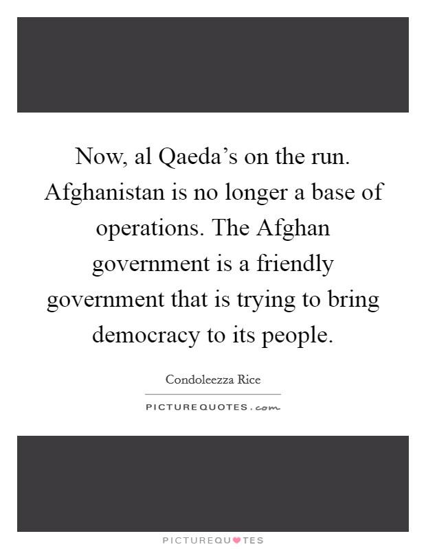 Now, al Qaeda's on the run. Afghanistan is no longer a base of operations. The Afghan government is a friendly government that is trying to bring democracy to its people Picture Quote #1
