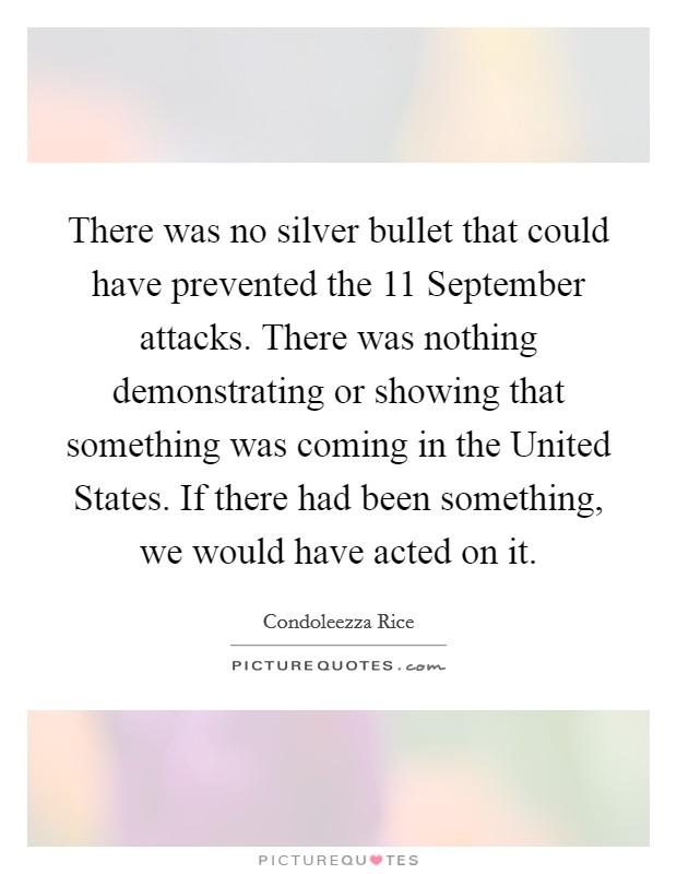 There was no silver bullet that could have prevented the 11 September attacks. There was nothing demonstrating or showing that something was coming in the United States. If there had been something, we would have acted on it Picture Quote #1