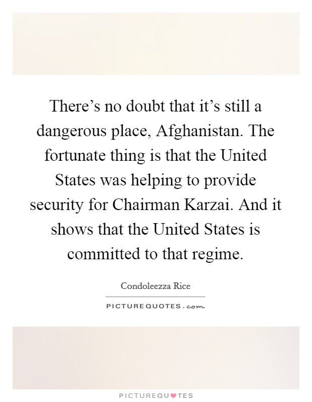 There's no doubt that it's still a dangerous place, Afghanistan. The fortunate thing is that the United States was helping to provide security for Chairman Karzai. And it shows that the United States is committed to that regime Picture Quote #1