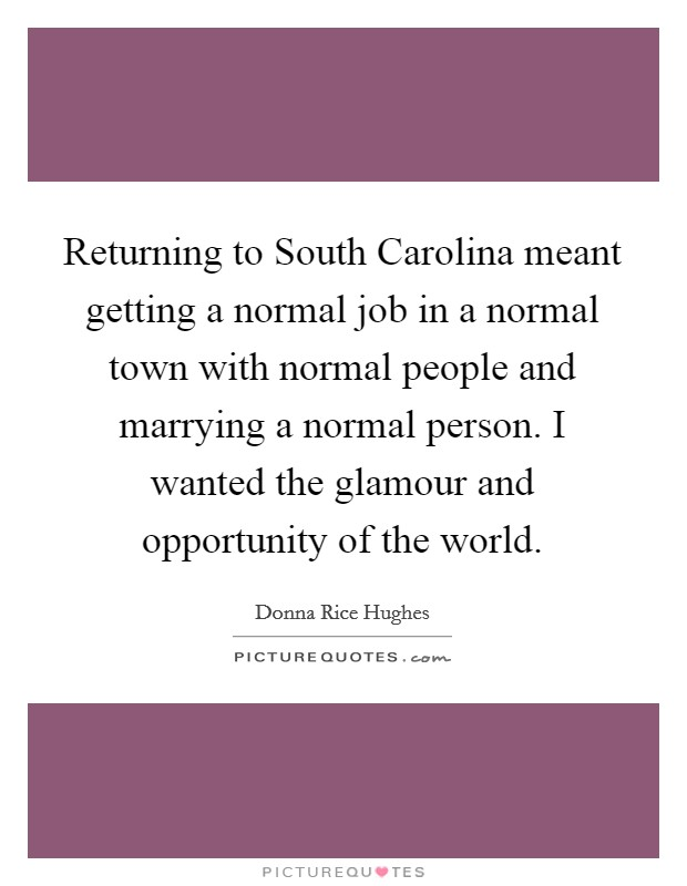 Returning to South Carolina meant getting a normal job in a normal town with normal people and marrying a normal person. I wanted the glamour and opportunity of the world Picture Quote #1