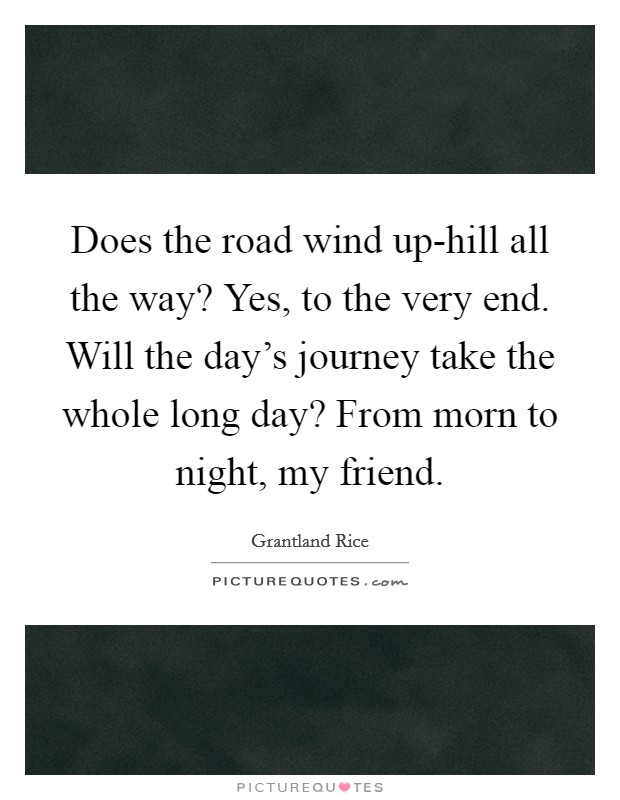 Does the road wind up-hill all the way? Yes, to the very end. Will the day's journey take the whole long day? From morn to night, my friend Picture Quote #1