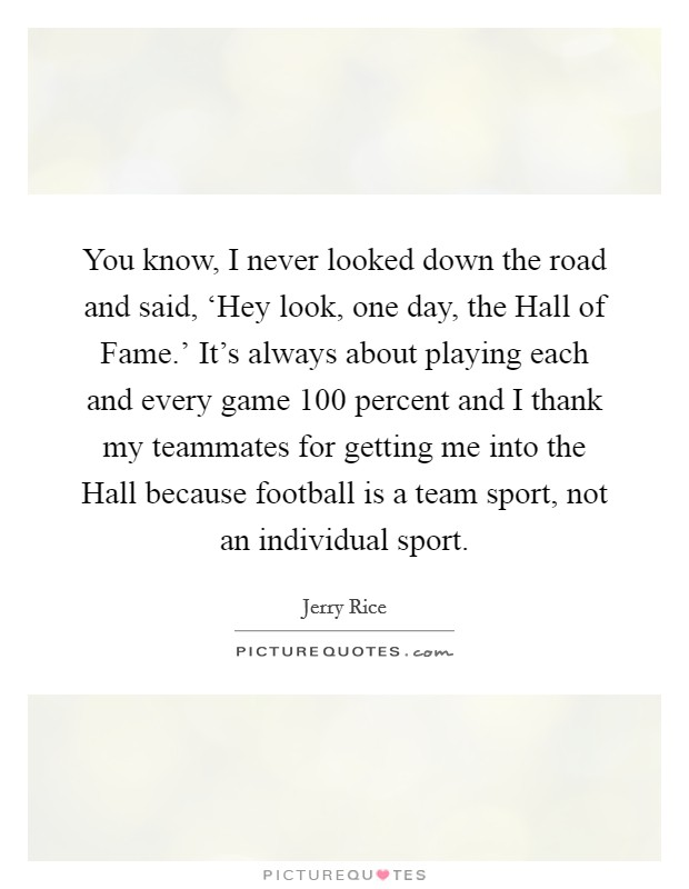 You know, I never looked down the road and said, 'Hey look, one day, the Hall of Fame.' It's always about playing each and every game 100 percent and I thank my teammates for getting me into the Hall because football is a team sport, not an individual sport Picture Quote #1
