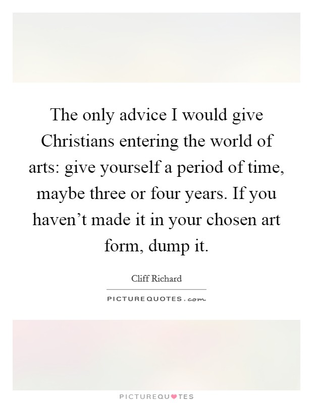 The only advice I would give Christians entering the world of arts: give yourself a period of time, maybe three or four years. If you haven't made it in your chosen art form, dump it Picture Quote #1