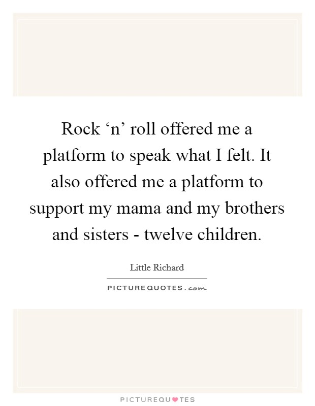 Rock 'n' roll offered me a platform to speak what I felt. It also offered me a platform to support my mama and my brothers and sisters - twelve children Picture Quote #1