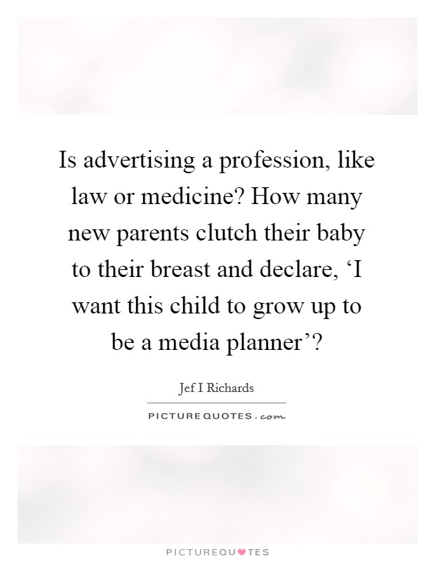 Is advertising a profession, like law or medicine? How many new parents clutch their baby to their breast and declare, 'I want this child to grow up to be a media planner'? Picture Quote #1