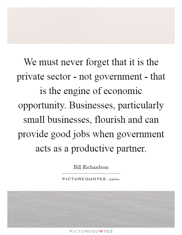 We must never forget that it is the private sector - not government - that is the engine of economic opportunity. Businesses, particularly small businesses, flourish and can provide good jobs when government acts as a productive partner Picture Quote #1