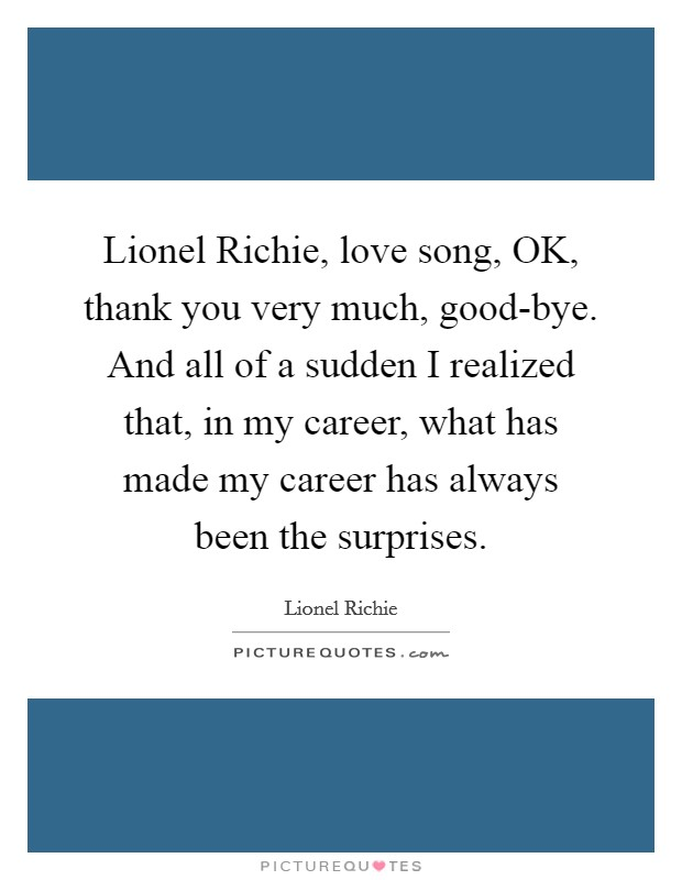 Lionel Richie, love song, OK, thank you very much, good-bye. And all of a sudden I realized that, in my career, what has made my career has always been the surprises Picture Quote #1