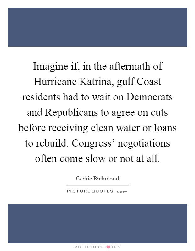 Imagine if, in the aftermath of Hurricane Katrina, gulf Coast residents had to wait on Democrats and Republicans to agree on cuts before receiving clean water or loans to rebuild. Congress' negotiations often come slow or not at all Picture Quote #1