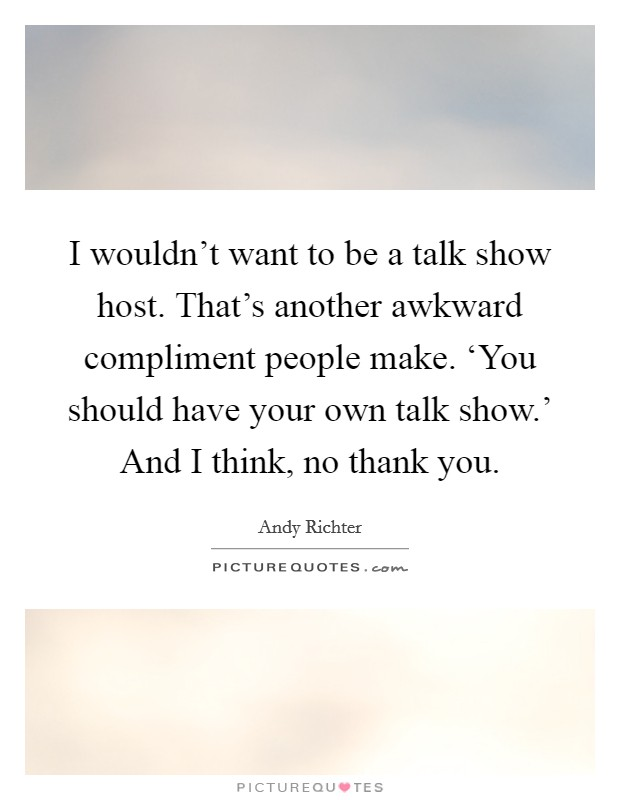 I wouldn't want to be a talk show host. That's another awkward compliment people make. 'You should have your own talk show.' And I think, no thank you Picture Quote #1