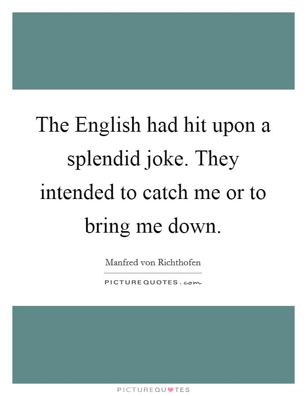 The English had hit upon a splendid joke. They intended to catch me or to bring me down Picture Quote #1