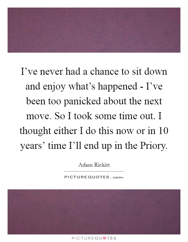 I've never had a chance to sit down and enjoy what's happened - I've been too panicked about the next move. So I took some time out. I thought either I do this now or in 10 years' time I'll end up in the Priory Picture Quote #1