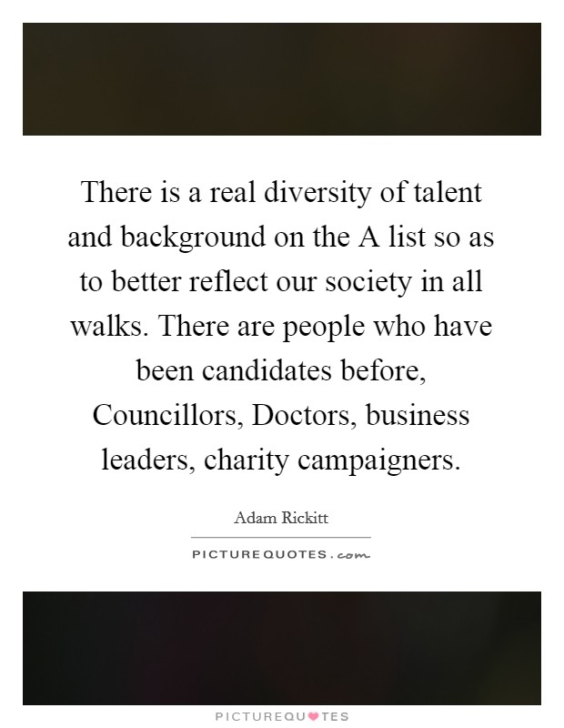 There is a real diversity of talent and background on the A list so as to better reflect our society in all walks. There are people who have been candidates before, Councillors, Doctors, business leaders, charity campaigners Picture Quote #1