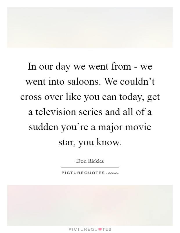 In our day we went from - we went into saloons. We couldn't cross over like you can today, get a television series and all of a sudden you're a major movie star, you know Picture Quote #1