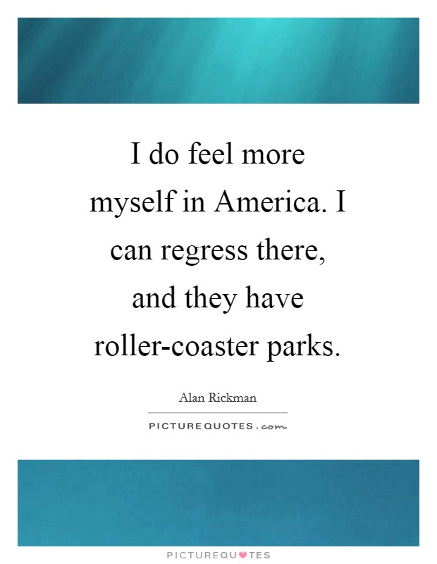 I do feel more myself in America. I can regress there, and they have roller-coaster parks Picture Quote #1