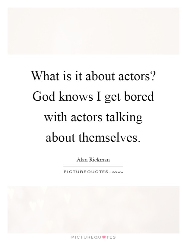 What is it about actors? God knows I get bored with actors talking about themselves Picture Quote #1