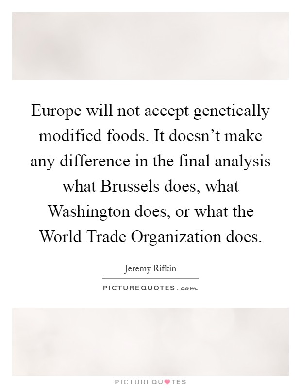 Europe will not accept genetically modified foods. It doesn't make any difference in the final analysis what Brussels does, what Washington does, or what the World Trade Organization does Picture Quote #1