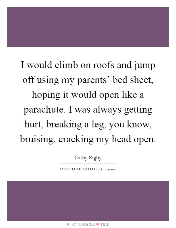 I would climb on roofs and jump off using my parents' bed sheet, hoping it would open like a parachute. I was always getting hurt, breaking a leg, you know, bruising, cracking my head open Picture Quote #1