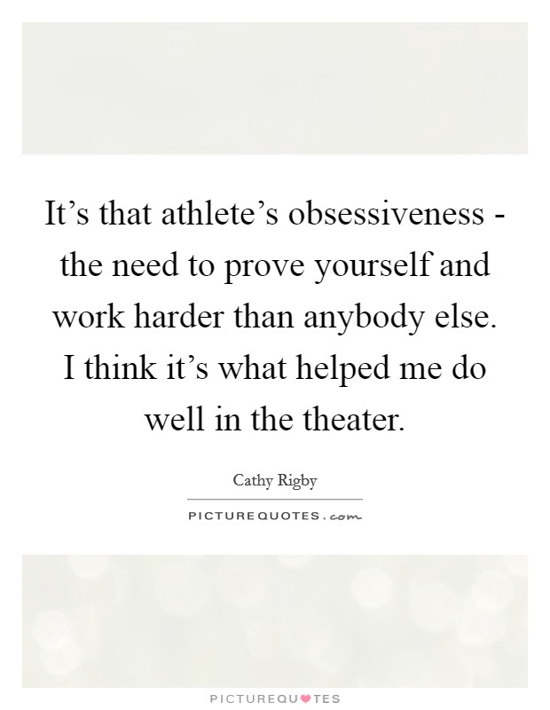 It's that athlete's obsessiveness - the need to prove yourself and work harder than anybody else. I think it's what helped me do well in the theater Picture Quote #1