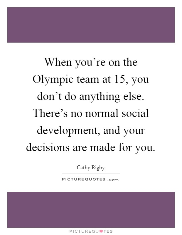 When you're on the Olympic team at 15, you don't do anything else. There's no normal social development, and your decisions are made for you Picture Quote #1