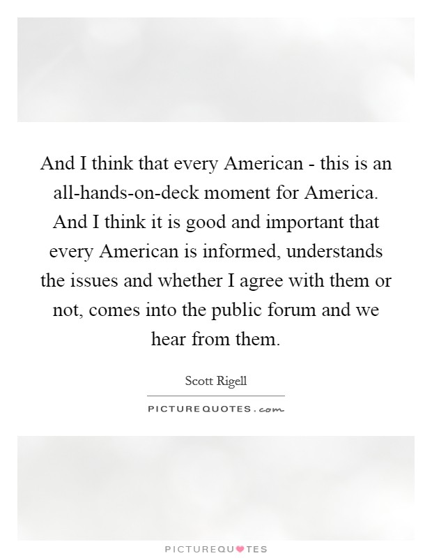 And I think that every American - this is an all-hands-on-deck moment for America. And I think it is good and important that every American is informed, understands the issues and whether I agree with them or not, comes into the public forum and we hear from them Picture Quote #1