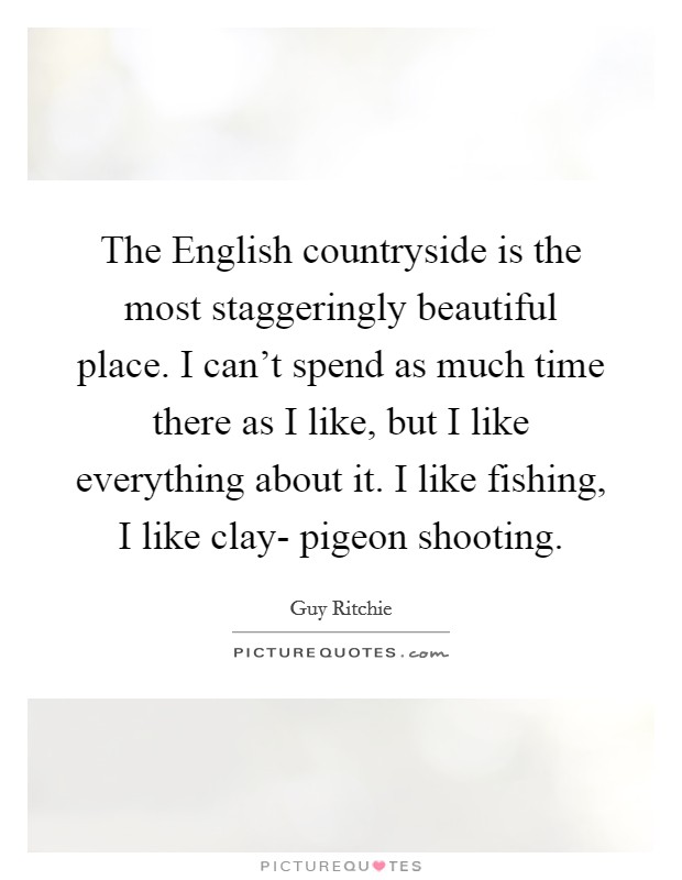 The English countryside is the most staggeringly beautiful place. I can't spend as much time there as I like, but I like everything about it. I like fishing, I like clay- pigeon shooting Picture Quote #1