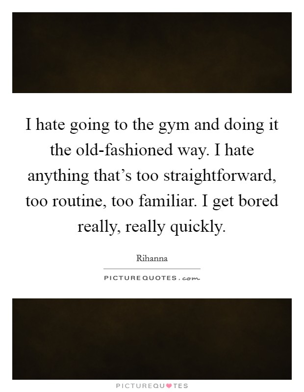 I hate going to the gym and doing it the old-fashioned way. I hate anything that's too straightforward, too routine, too familiar. I get bored really, really quickly Picture Quote #1
