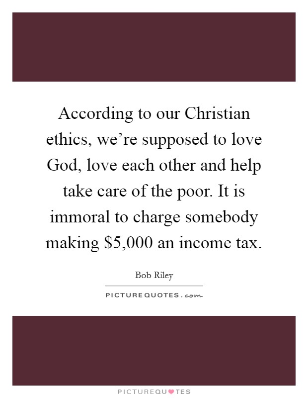 According to our Christian ethics, we're supposed to love God, love each other and help take care of the poor. It is immoral to charge somebody making $5,000 an income tax Picture Quote #1