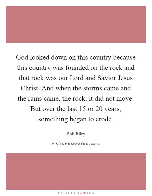 God looked down on this country because this country was founded on the rock and that rock was our Lord and Savior Jesus Christ. And when the storms came and the rains came, the rock, it did not move. But over the last 15 or 20 years, something began to erode Picture Quote #1