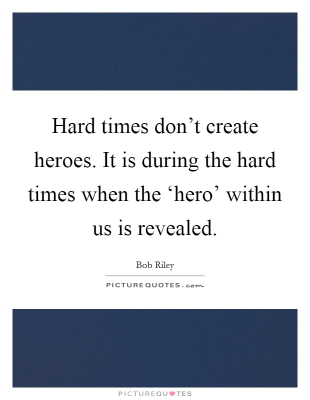 Hard times don't create heroes. It is during the hard times when the 'hero' within us is revealed Picture Quote #1